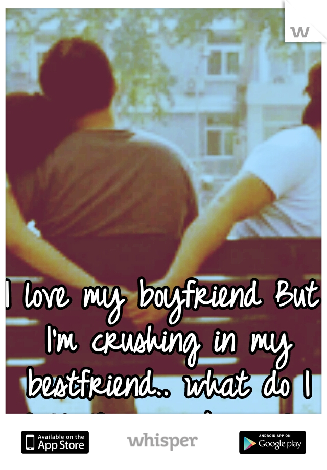I love my boyfriend But I'm crushing in my bestfriend.. what do I do?! They all know too.