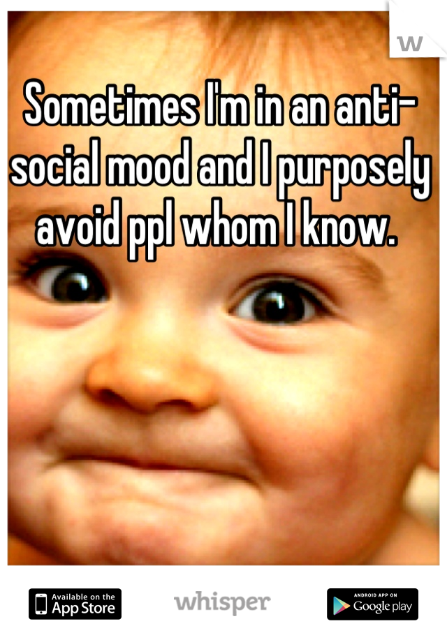 Sometimes I'm in an anti-social mood and I purposely avoid ppl whom I know.