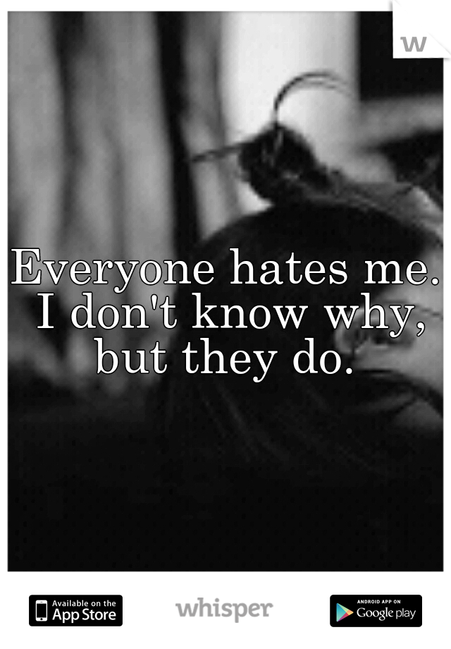 Everyone hates me. I don't know why, but they do.