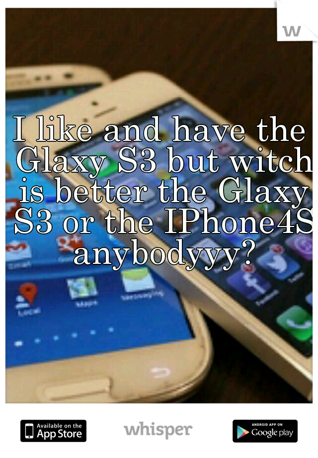 I like and have the Glaxy S3 but witch is better the Glaxy S3 or the IPhone4S anybodyyy?