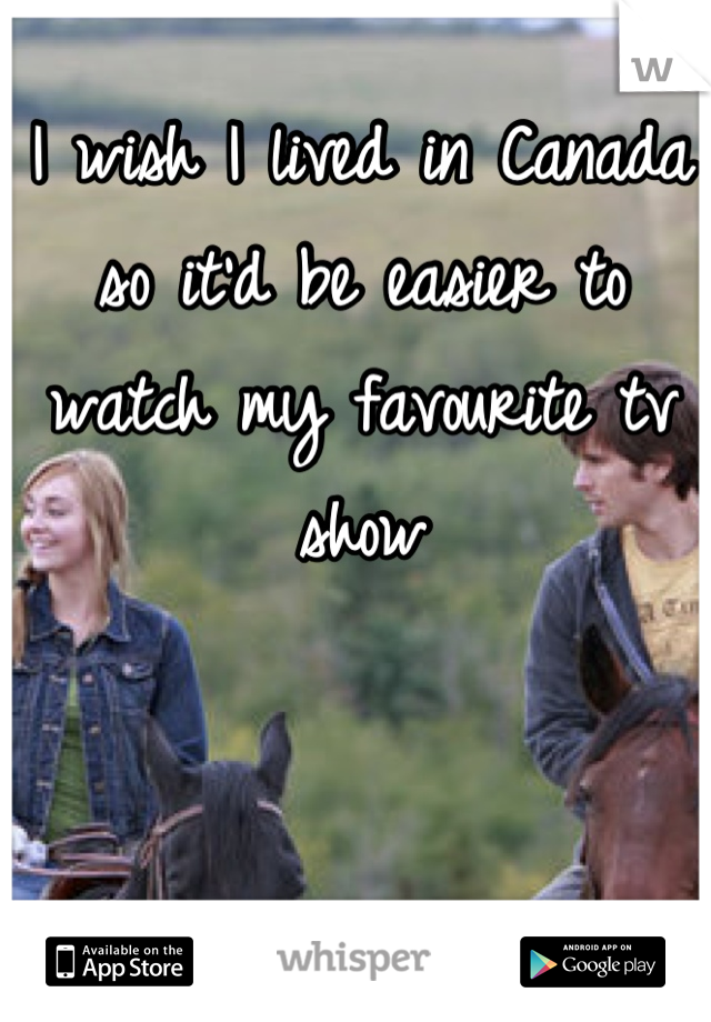 I wish I lived in Canada so it'd be easier to watch my favourite tv show