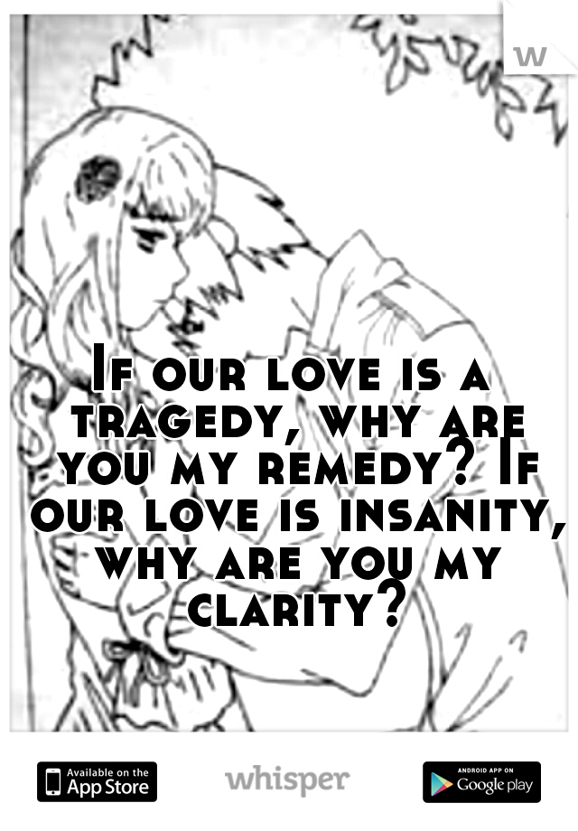 If our love is a tragedy, why are you my remedy? If our love is insanity, why are you my clarity?