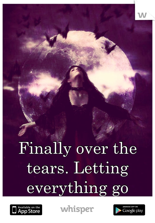Finally over the tears. Letting everything go feels... Incredible.