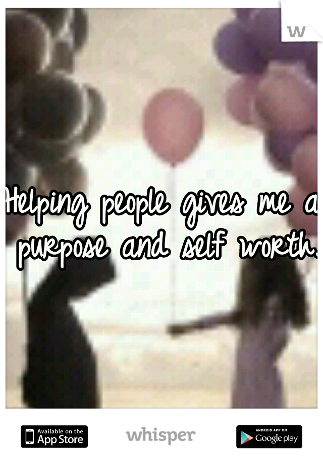 Helping people gives me a purpose and self worth.