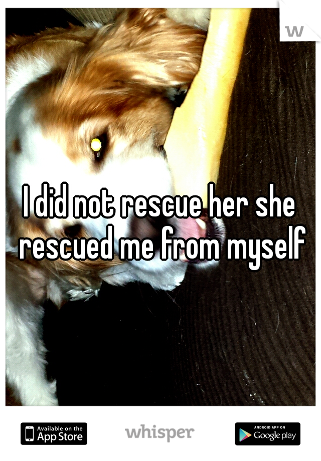 I did not rescue her she rescued me from myself