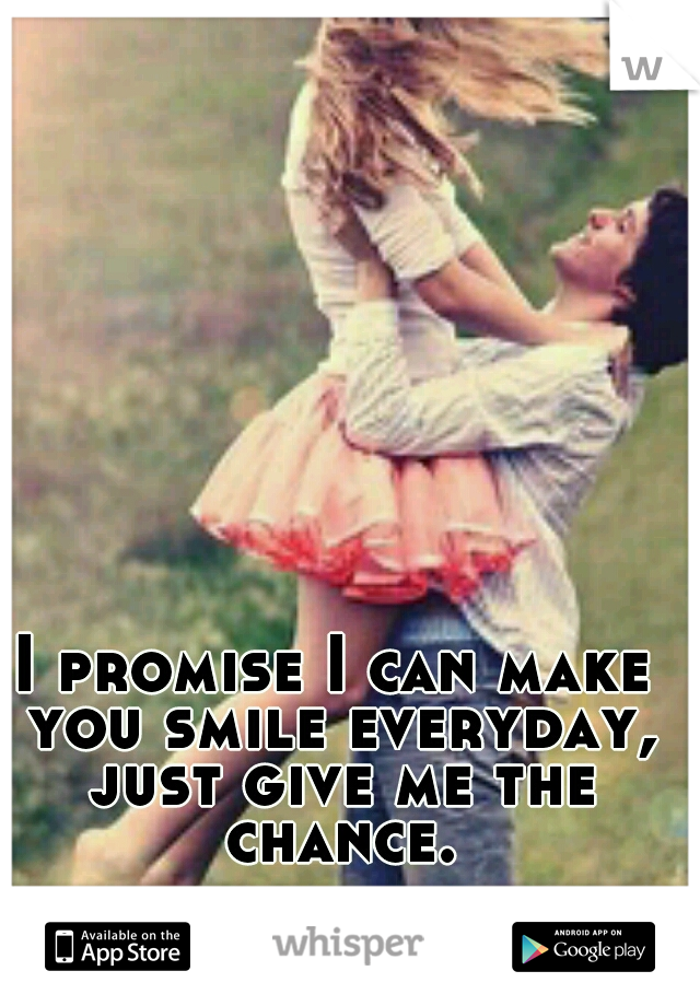 I promise I can make you smile everyday, just give me the chance.