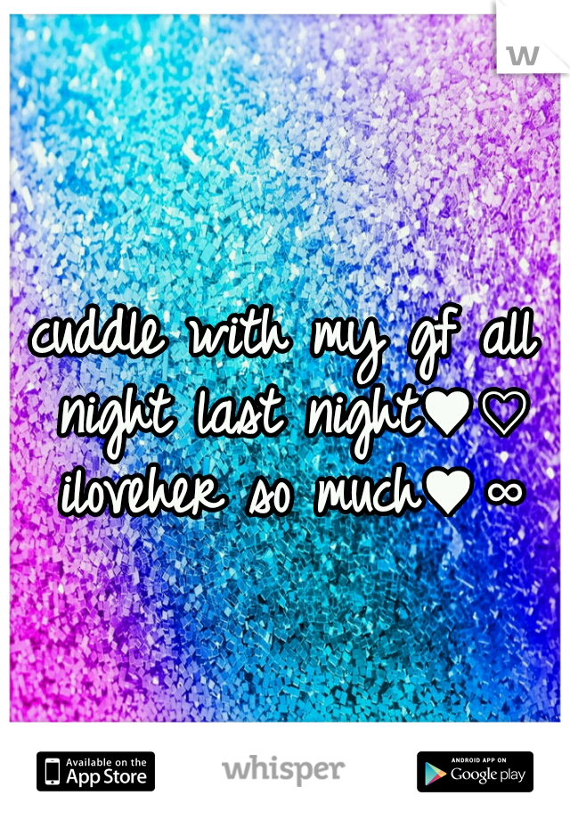 cuddle with my gf all night last night♥♡ iloveher so much♥∞