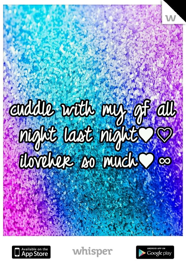 cuddle with my gf all night last night♥♡ iloveher so much♥∞