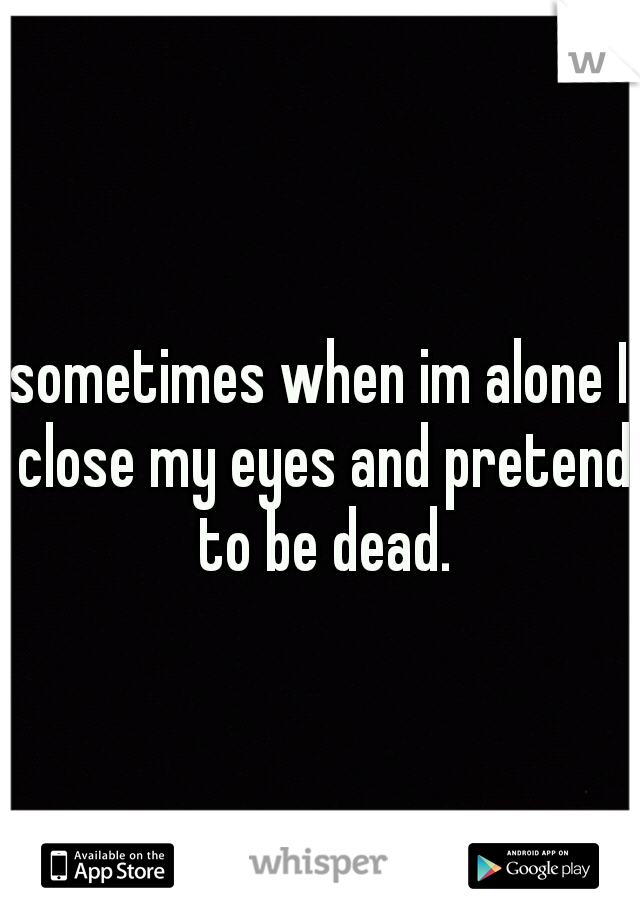 sometimes when im alone I close my eyes and pretend to be dead.