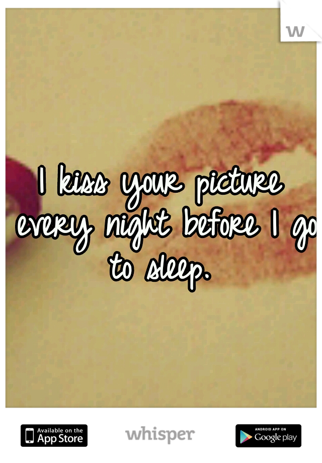I kiss your picture every night before I go to sleep.