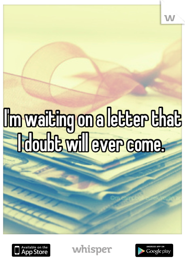 I'm waiting on a letter that I doubt will ever come.
