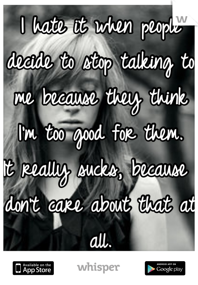 I hate it when people decide to stop talking to me because they think I'm too good for them. It really sucks, because I don't care about that at all.