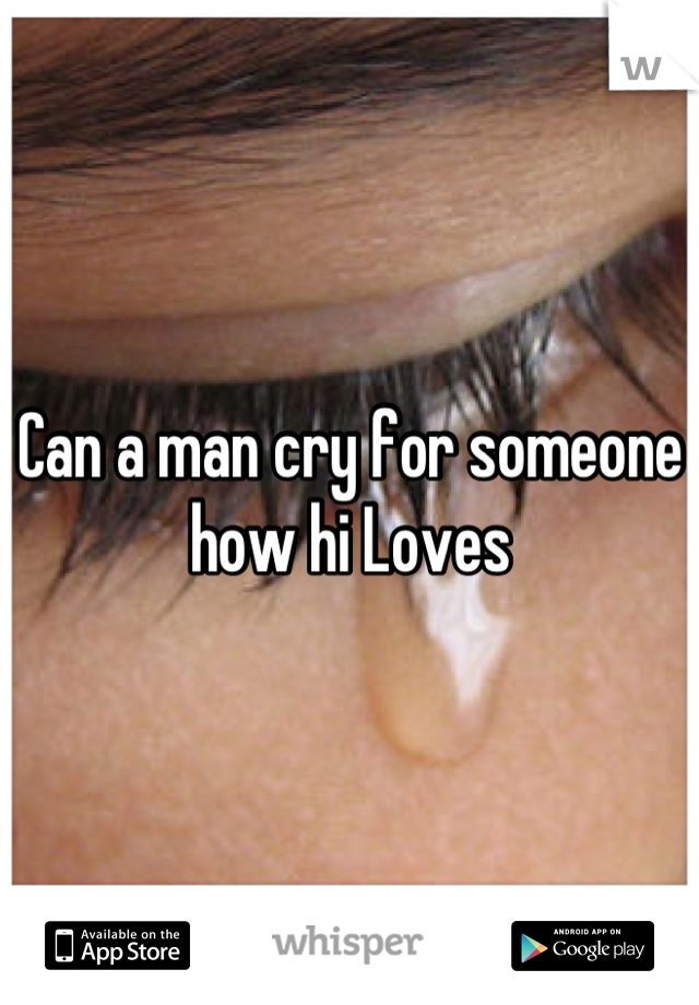 Can a man cry for someone how hi Loves