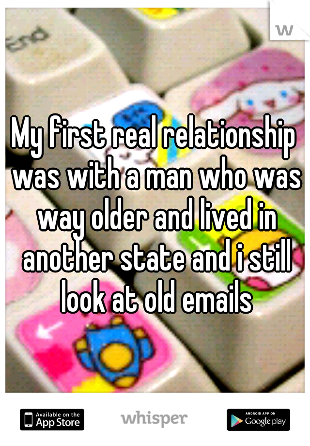 My first real relationship was with a man who was way older and lived in another state and i still look at old emails