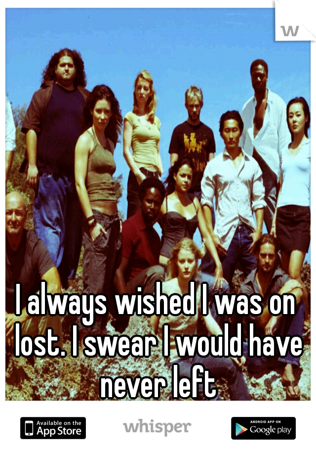 I always wished I was on lost. I swear I would have never left