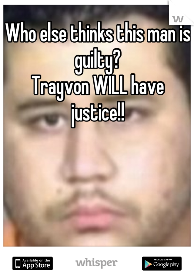 Who else thinks this man is guilty?  Trayvon WILL have justice!!