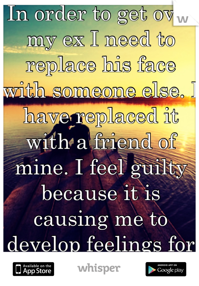 In order to get over my ex I need to replace his face with someone else. I have replaced it with a friend of mine. I feel guilty because it is causing me to develop feelings for the wrong reason.