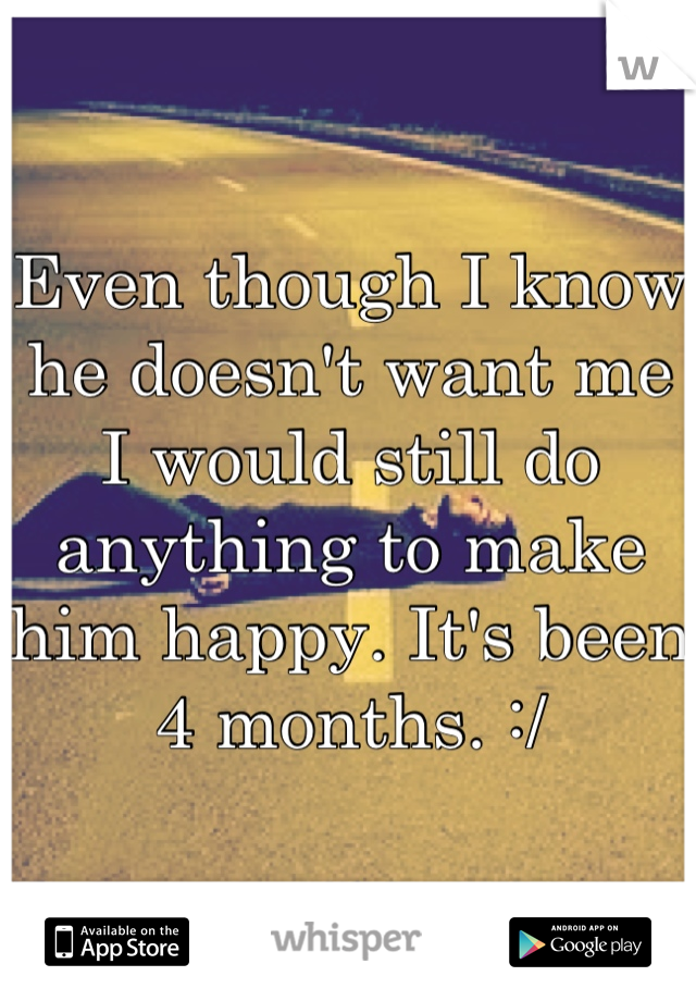 Even though I know he doesn't want me I would still do anything to make him happy. It's been 4 months. :/