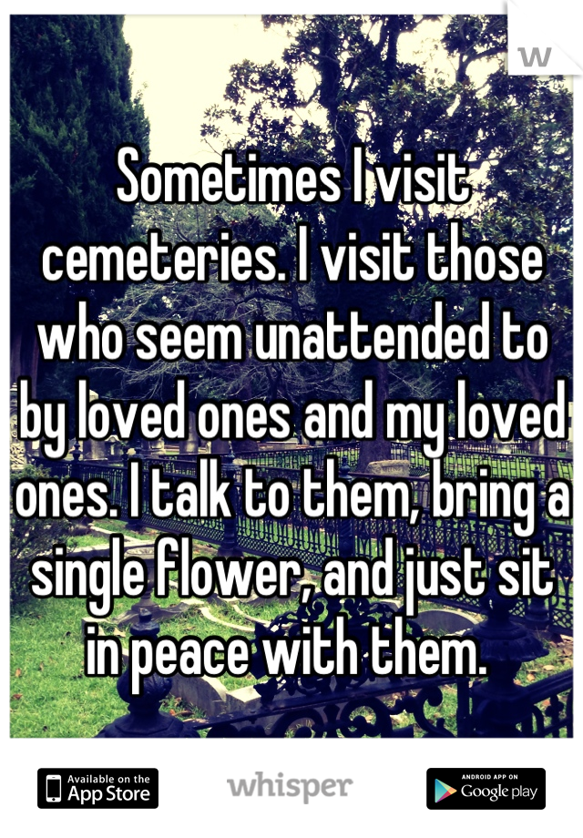 Sometimes I visit cemeteries. I visit those who seem unattended to by loved ones and my loved ones. I talk to them, bring a single flower, and just sit in peace with them.