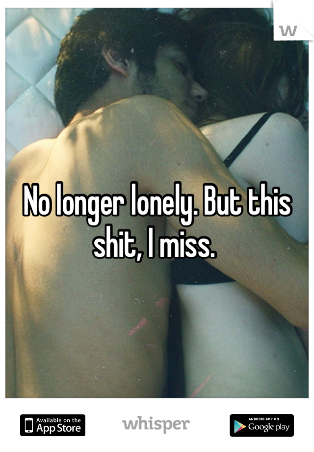 No longer lonely. But this shit, I miss.