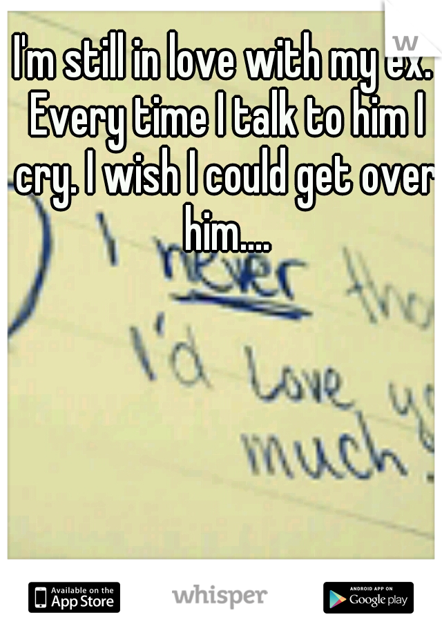 I'm still in love with my ex. Every time I talk to him I cry. I wish I could get over him....