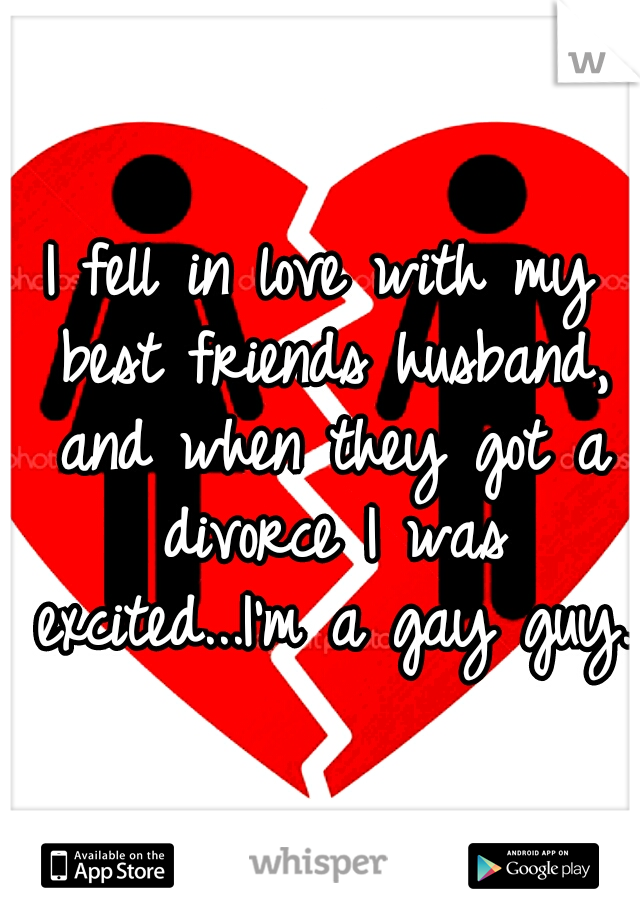 I fell in love with my best friends husband, and when they got a divorce I was excited...I'm a gay guy.
