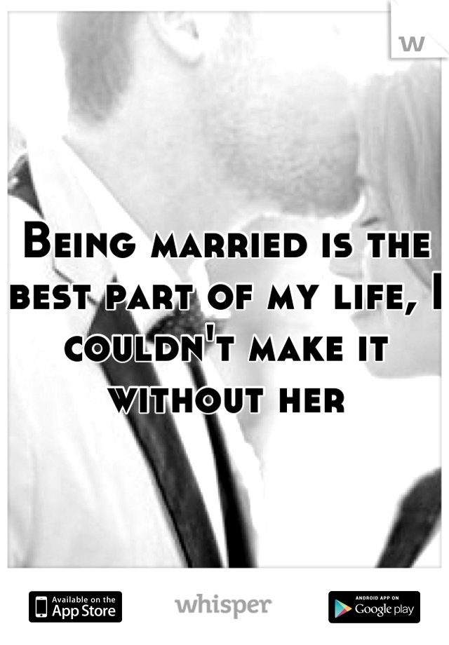 Being married is the best part of my life, I couldn't make it without her