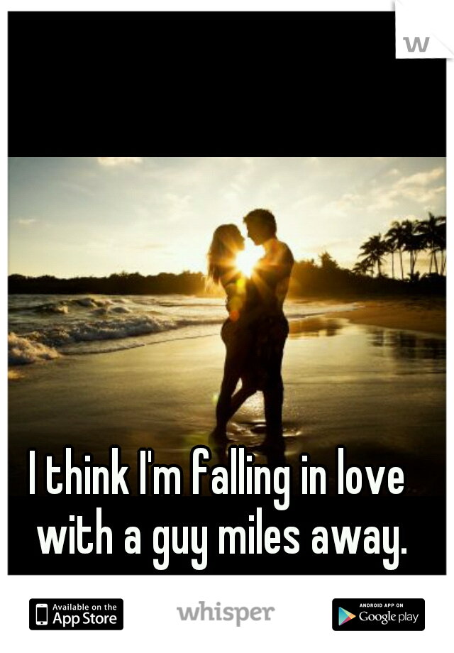 I think I'm falling in love with a guy miles away.