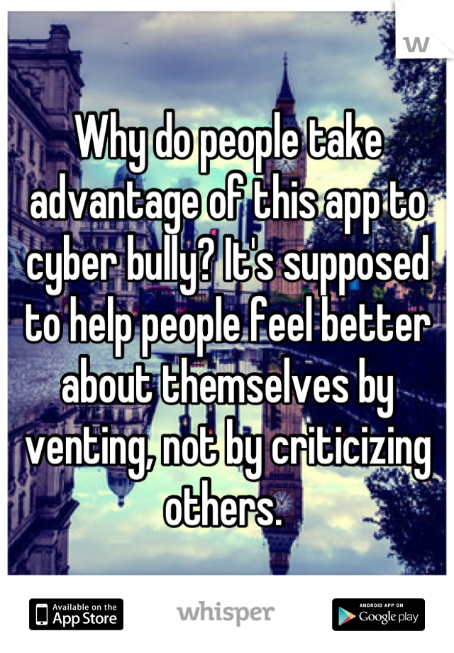 Why do people take advantage of this app to cyber bully? It's supposed to help people feel better about themselves by venting, not by criticizing others.