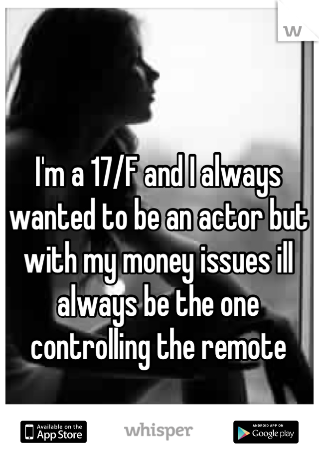 I'm a 17/F and I always wanted to be an actor but with my money issues ill always be the one controlling the remote