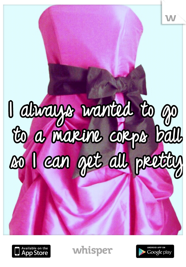I always wanted to go to a marine corps ball so I can get all pretty
