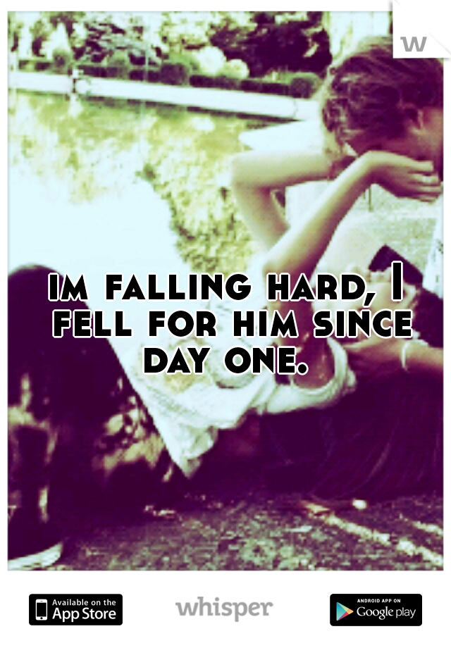 im falling hard, I fell for him since day one.