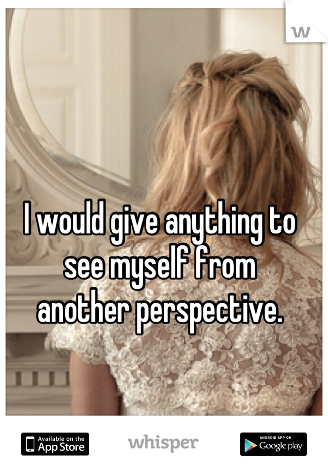 I would give anything to see myself from another perspective.