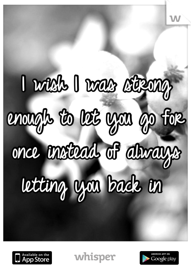 I wish I was strong enough to let you go for once instead of always letting you back in