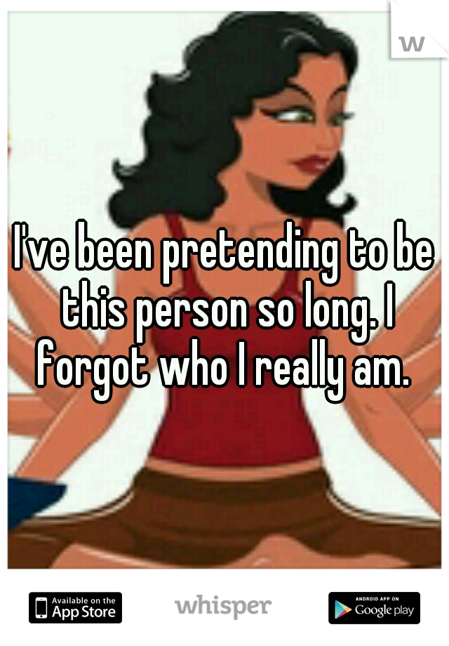 I've been pretending to be this person so long. I forgot who I really am.