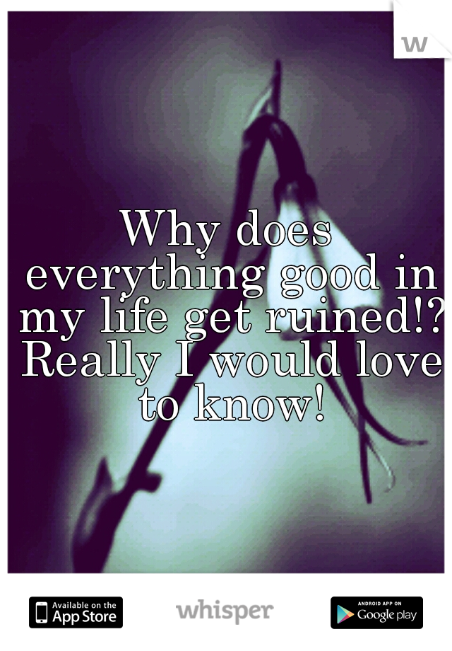 Why does everything good in my life get ruined!? Really I would love to know!