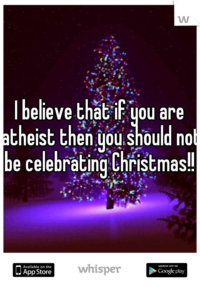 I believe that if you are atheist then you should not be celebrating Christmas!!
