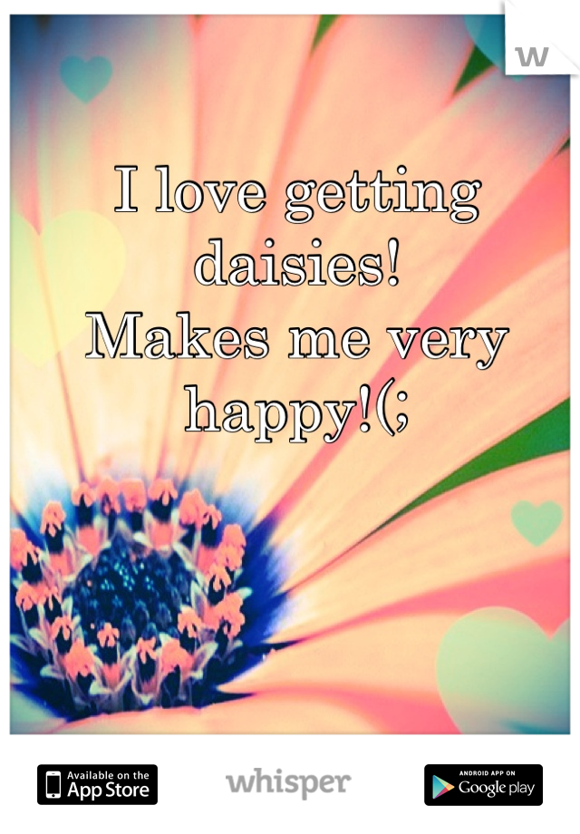 I love getting daisies! Makes me very happy!(;