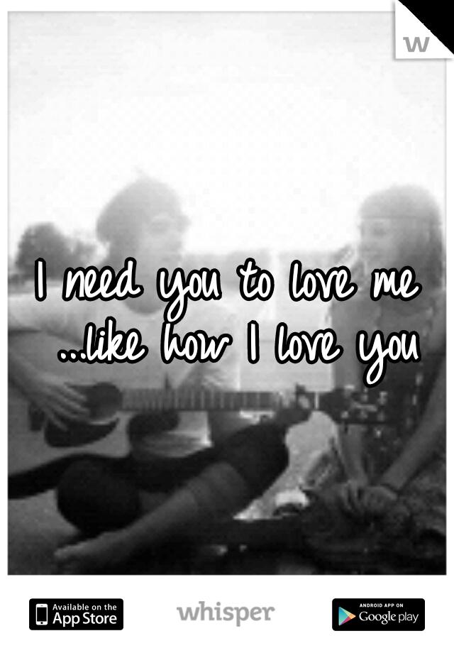 I need you to love me ...like how I love you