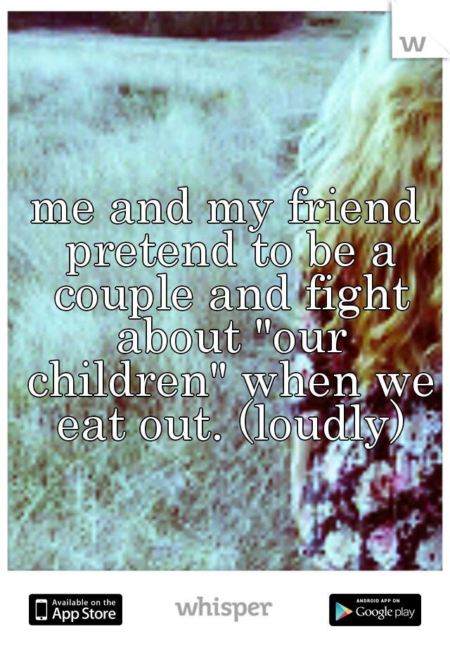 """me and my friend pretend to be a couple and fight about """"our children"""" when we eat out. (loudly)"""