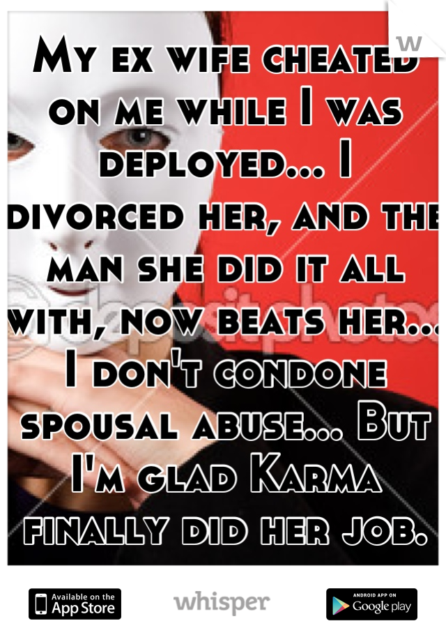 My ex wife cheated on me while I was deployed... I divorced her, and the man she did it all with, now beats her... I don't condone spousal abuse... But I'm glad Karma finally did her job. -.-