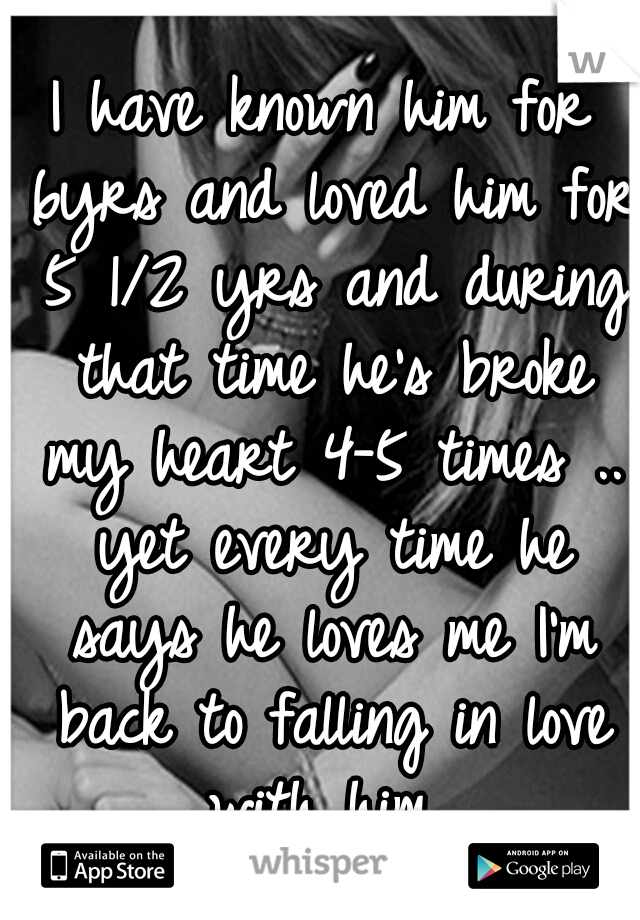 I have known him for 6yrs and loved him for 5 1/2 yrs and during that time he's broke my heart 4-5 times .. yet every time he says he loves me I'm back to falling in love with him