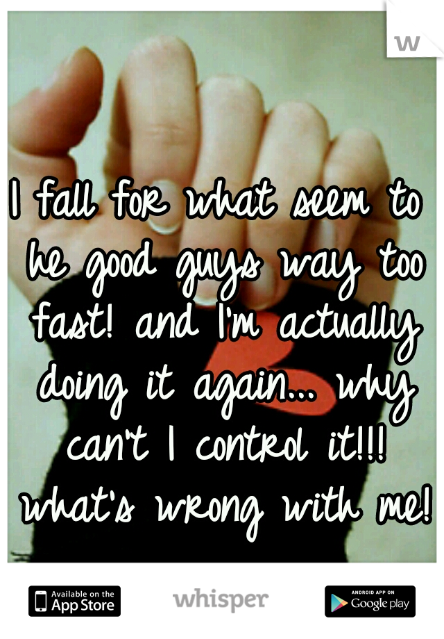 I fall for what seem to he good guys way too fast! and I'm actually doing it again... why can't I control it!!! what's wrong with me!?