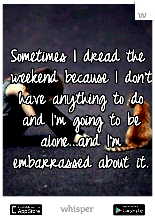 Sometimes I dread the weekend because I don't have anything to do and I'm going to be alone...and I'm embarrassed about it.