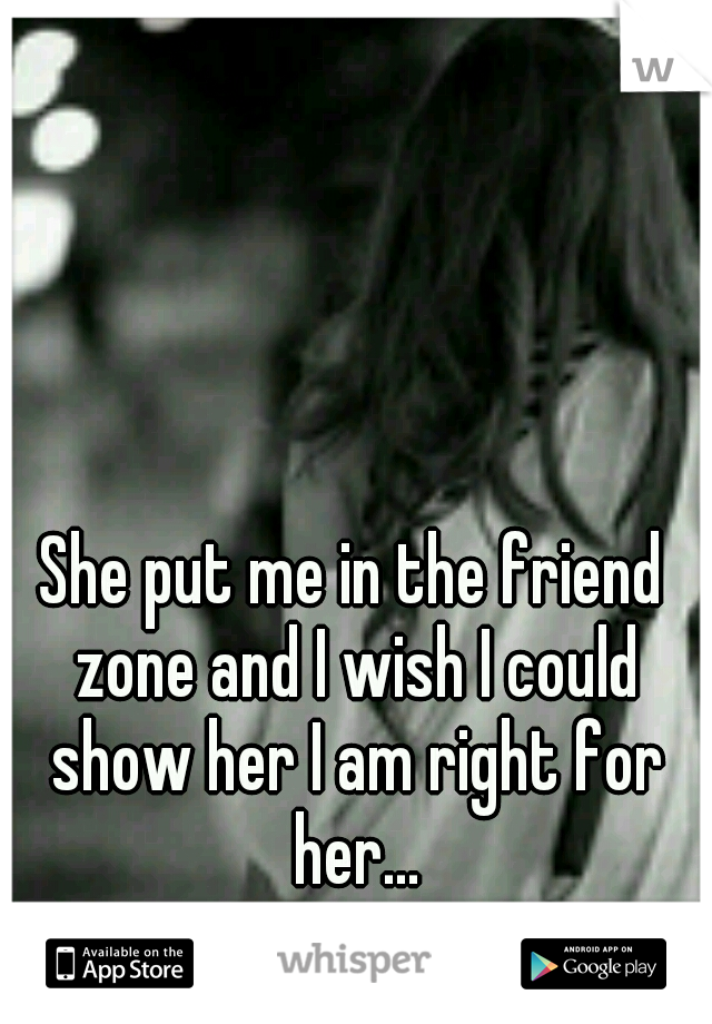 She put me in the friend zone and I wish I could show her I am right for her...