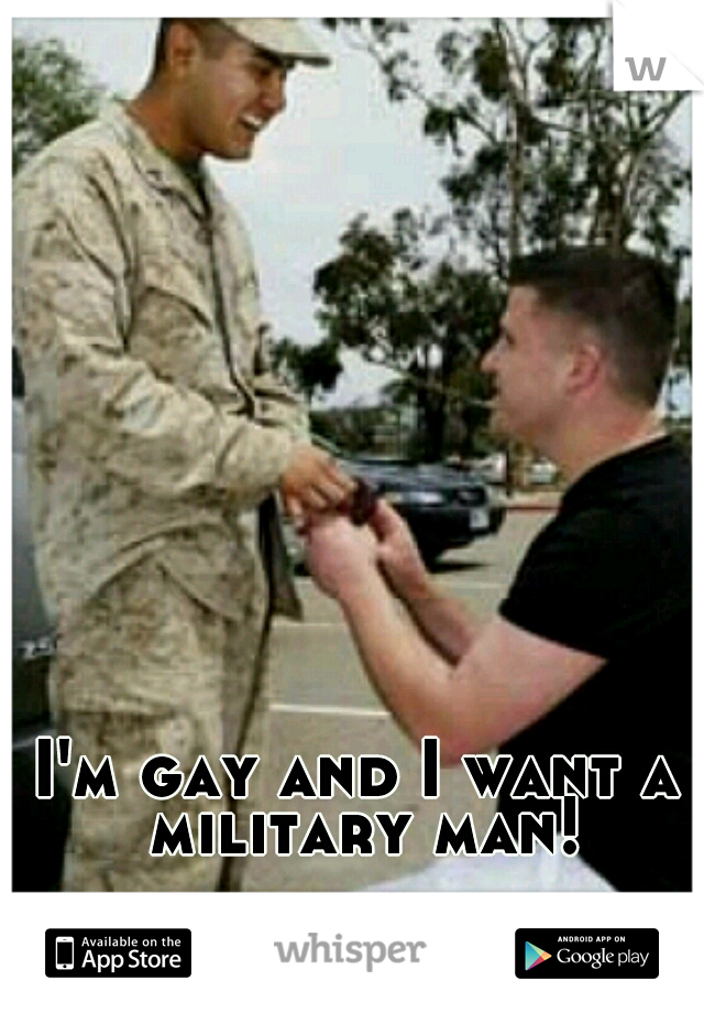 I'm gay and I want a military man!
