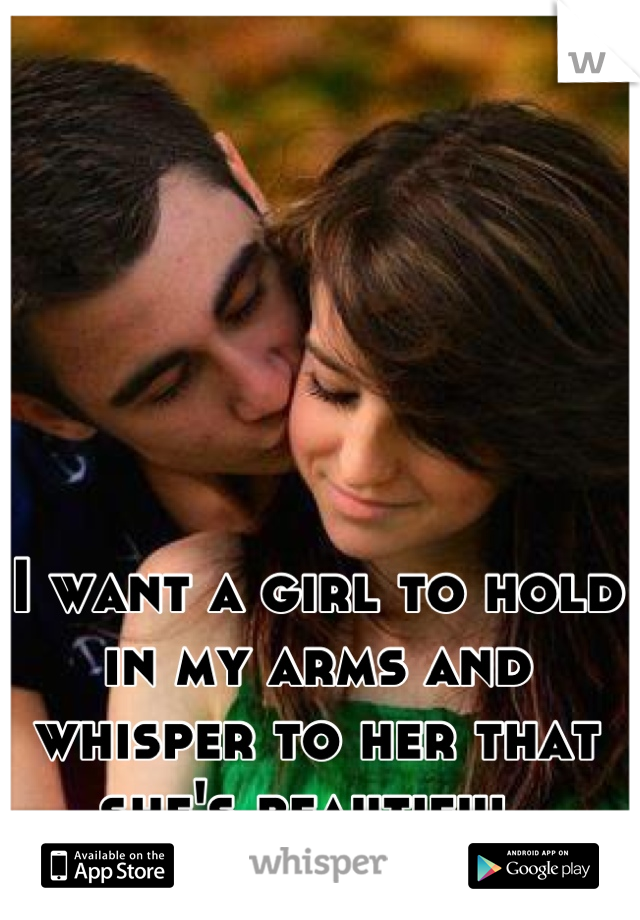 I want a girl to hold in my arms and whisper to her that she's beautiful.