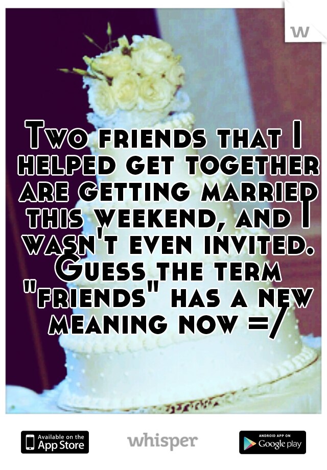 "Two friends that I helped get together are getting married this weekend, and I wasn't even invited. Guess the term ""friends"" has a new meaning now =/"
