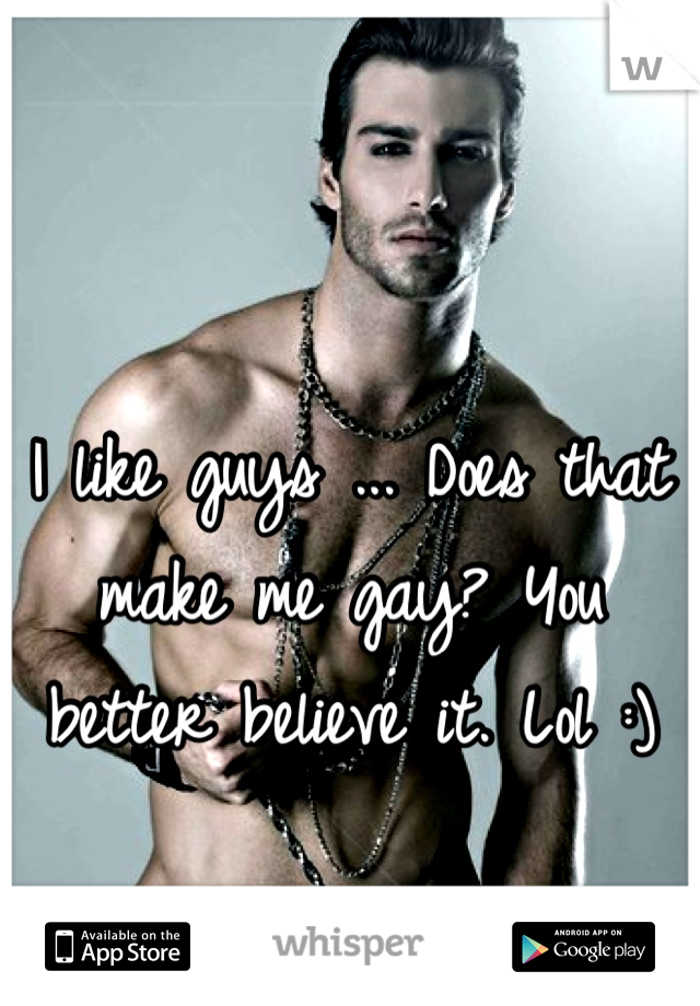 I like guys ... Does that make me gay? You better believe it. Lol :)