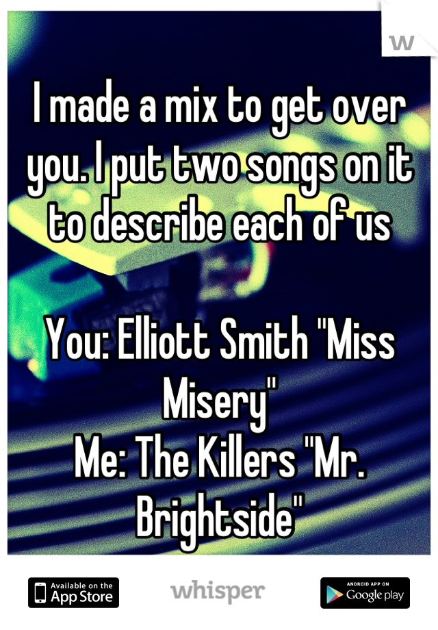 """I made a mix to get over you. I put two songs on it to describe each of us  You: Elliott Smith """"Miss Misery"""" Me: The Killers """"Mr. Brightside"""""""